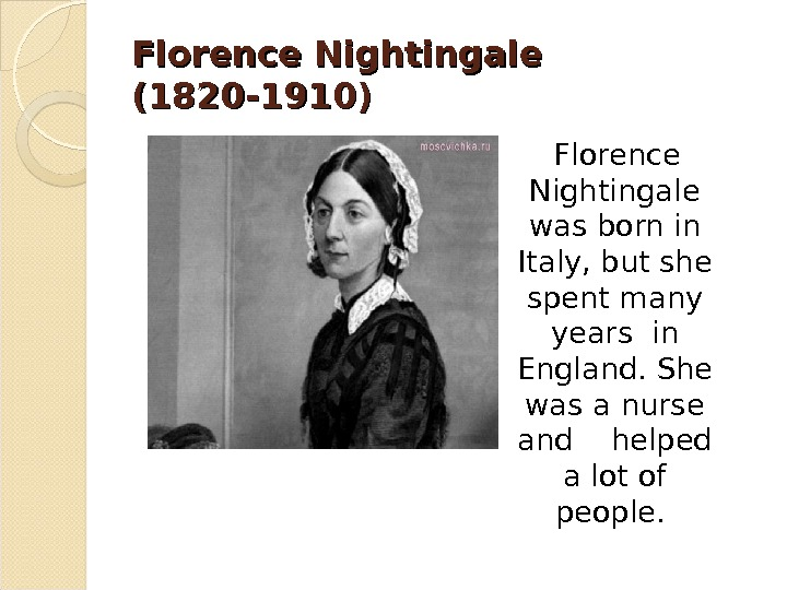Florence Nightingale (1820 -1910) Florence Nightingale was born in Italy, but she spent many years in