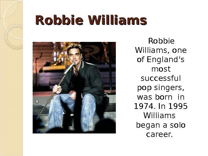 Robbie Williams, one of England's most successful pop singers,  was born in 1974. In 1995