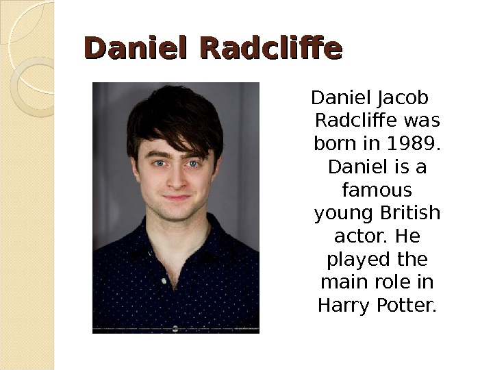 Daniel Radcliffe Daniel Jacob Radcliffe was born in 1989.  Daniel is a famous young British