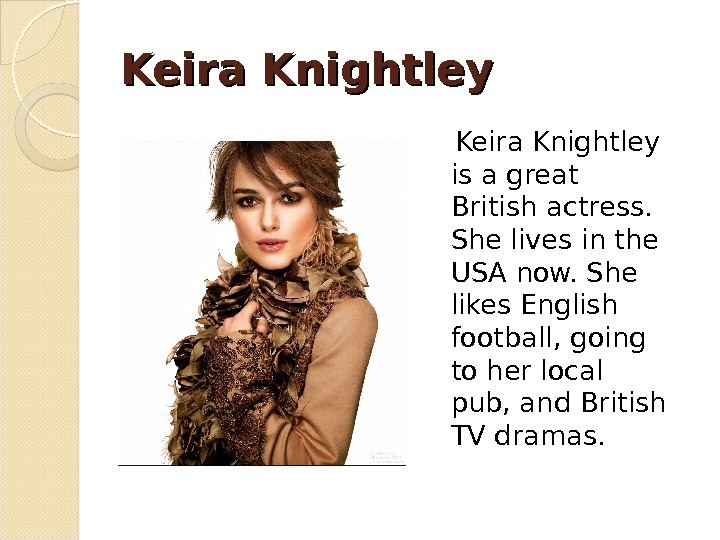 Keira Knightley is a great British actress.  She lives in the USA now. She likes