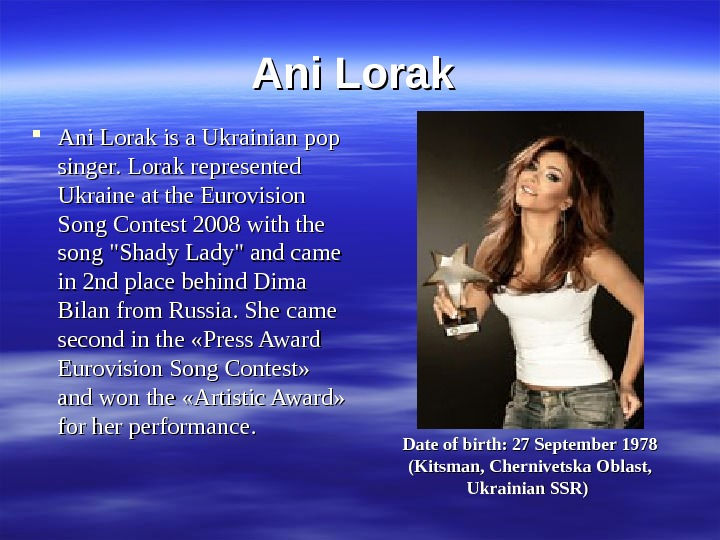 Ani Lorak is a Ukrainian pop singer. Lorak represented Ukraine at the Eurovision Song