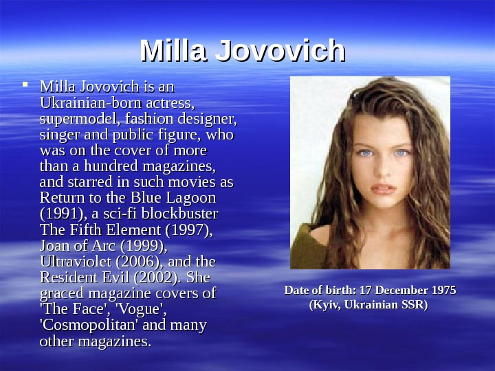 Milla Jovovich is an Ukrainian-born actress,  supermodel, fashion designer,  singer and public