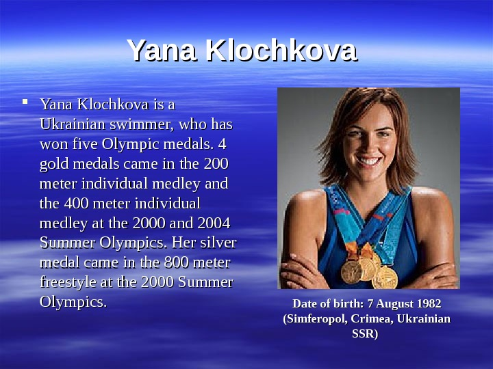 Yana Klochkova is a Ukrainian swimmer, who has won five Olympic medals. 4 gold