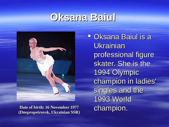 Oksana Baiul is a Ukrainian professional figure skater. She is the 1994 Olympic champion