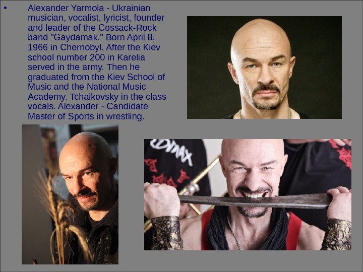• Alexander Yarmola - Ukrainian musician, vocalist, lyricist, founder and leader of the Cossack-Rock