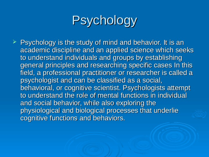 Psychology is the study of mind and behavior. It is an academic discipline and an applied