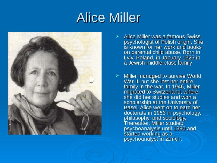 Alice Miller was a famous Swiss psychologist of Polish origin. She is known for her work
