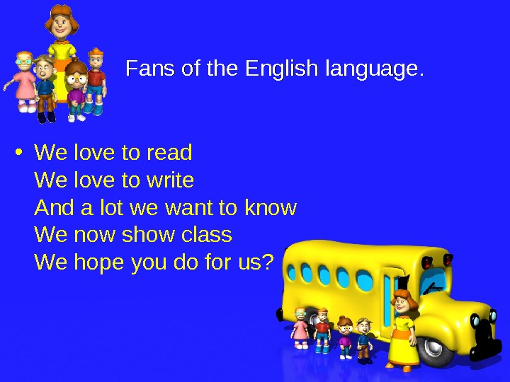 Fans of the English language. .  • We love to read We love to write