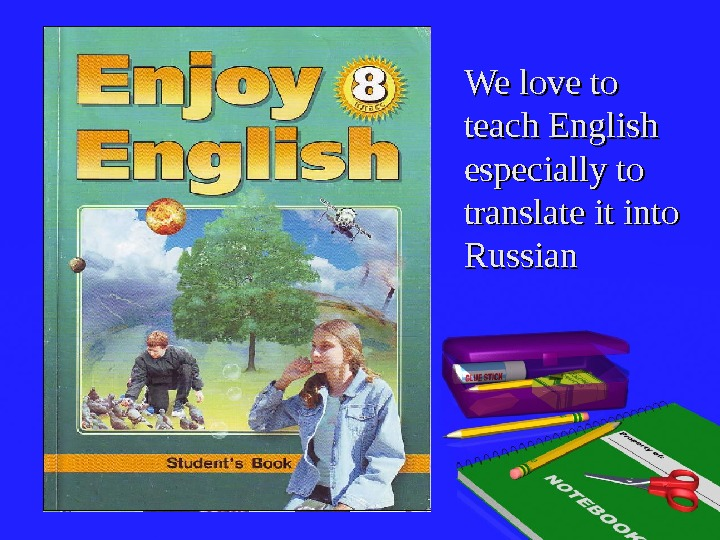 We love to teach English especially to translate it into Russian