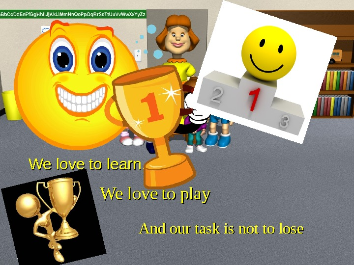 We love to learn , , We love to play And our task is not to