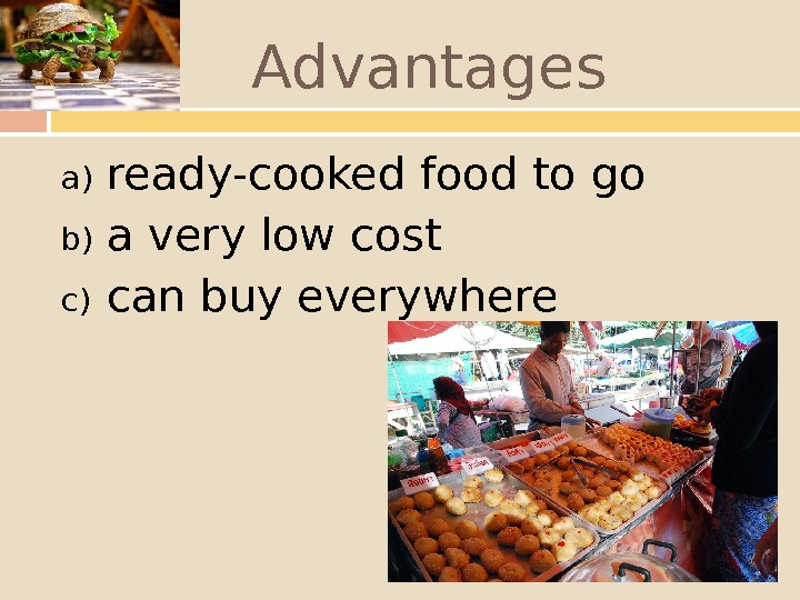 Advantages a) ready-cooked food to go b) a very low cost c) can buy everywhere