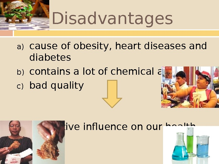Disadvantages a) cause of obesity, heart diseases and diabetes b) contains a lot of chemical additives