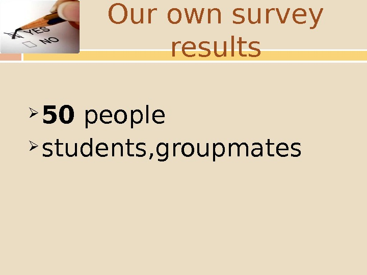 Our own survey results 50 people students, groupmates