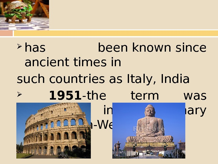 has beenknownsince ancienttimes in such countries as Italy, India  1951 - the term was