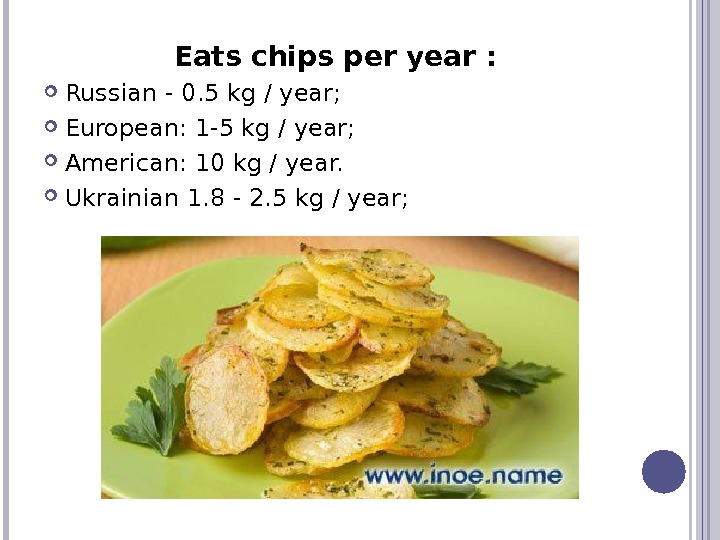 Eats chips per year :  Russian - 0. 5 kg / year;