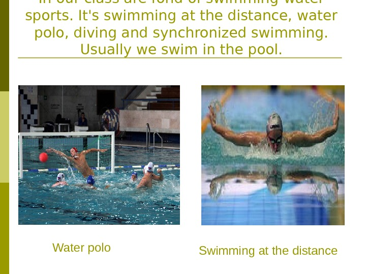 In our class are fond of swimming-water sports. It's swimming at the distance, water