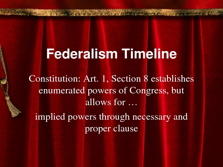 Federalism. Timeline Constitution: Art. 1, Section 8 establishes enumeratedpowersof. Congress, but allowsfor… impliedpowersthroughnecessaryand properclause