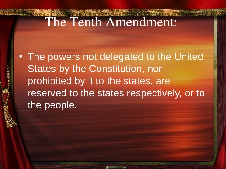 The. Tenth. Amendment:  • The powers not delegated to the United States by