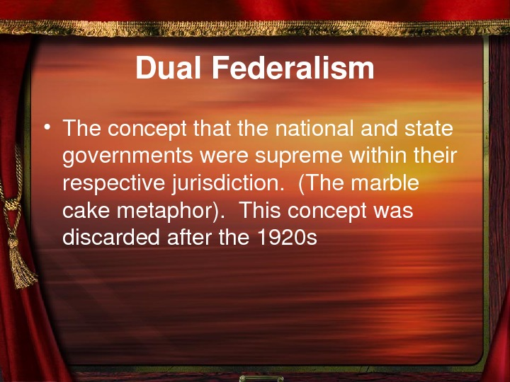 Dual. Federalism • Theconceptthatthenationalandstate governmentsweresupremewithintheir respectivejurisdiction. (Themarble cakemetaphor). Thisconceptwas discardedafterthe 1920 s
