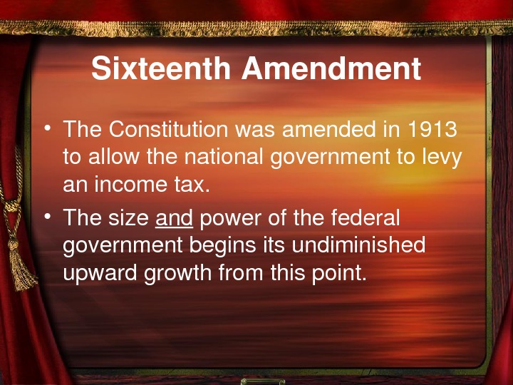 Sixteenth. Amendment • The. Constitutionwasamendedin 1913 toallowthenationalgovernmenttolevy anincometax.  • Thesize and powerofthefederal governmentbeginsitsundiminished