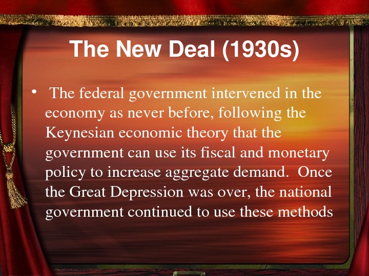 The. New. Deal(1930 s) •  Thefederalgovernmentintervenedinthe economyasneverbefore, followingthe Keynesianeconomictheorythatthe governmentcanuseitsfiscalandmonetary policytoincreaseaggregatedemand. Once the.
