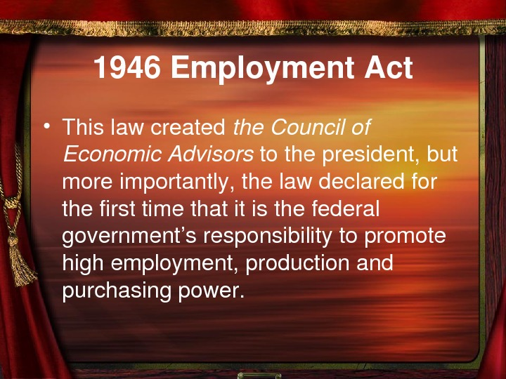 1946 Employment. Act • Thislawcreated the. Councilof Economic. Advisors tothepresident, but moreimportantly, thelawdeclaredfor thefirsttimethatitisthefederal