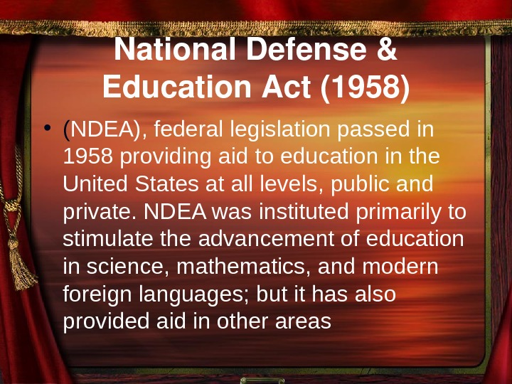 National. Defense& Education. Act(1958) • ( NDEA), federal legislation passed in 1958 providing aid