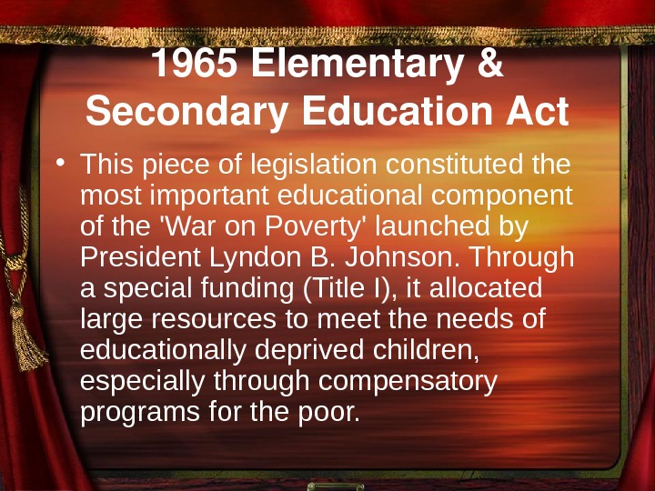 1965 Elementary& Secondary. Education. Act • This piece of legislation constituted the most important
