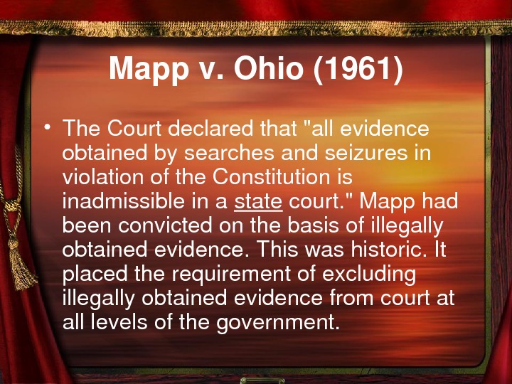 Mappv. Ohio(1961) • The. Courtdeclaredthatallevidence obtainedbysearchesandseizuresin violationofthe. Constitutionis inadmissibleina state court. Mapphad beenconvictedonthebasisofillegally obtainedevidence.