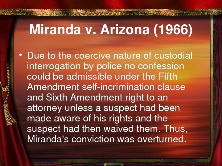 Mirandav. Arizona(1966) • Duetothecoercivenatureofcustodial interrogationbypolicenoconfession couldbeadmissibleunderthe. Fifth Amendmentselfincriminationclause and. Sixth. Amendmentrighttoan attorneyunlessasuspecthadbeen madeawareofhisrightsandthe suspecthadthenwaivedthem.