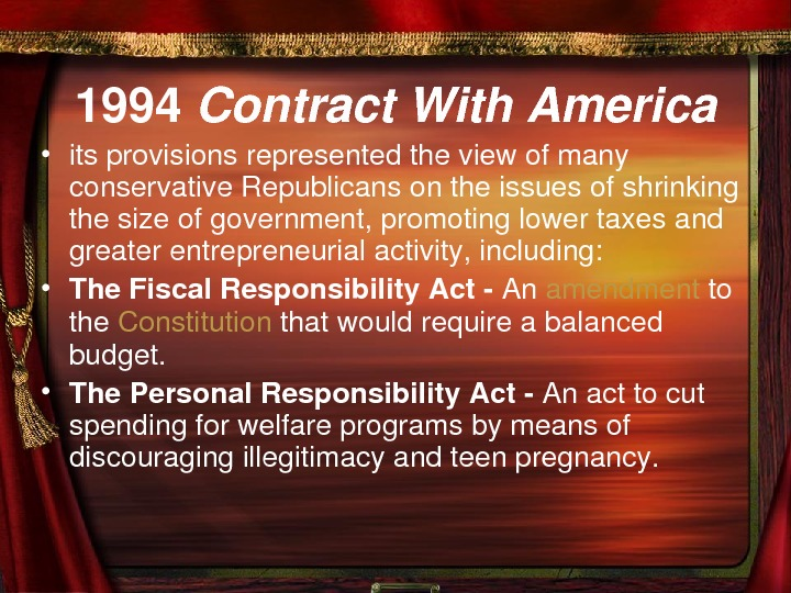 1994 Contract. With. America • itsprovisionsrepresentedtheviewofmany conservative. Republicansontheissuesofshrinking thesizeofgovernment, promotinglowertaxesand greaterentrepreneurialactivity, including:  •