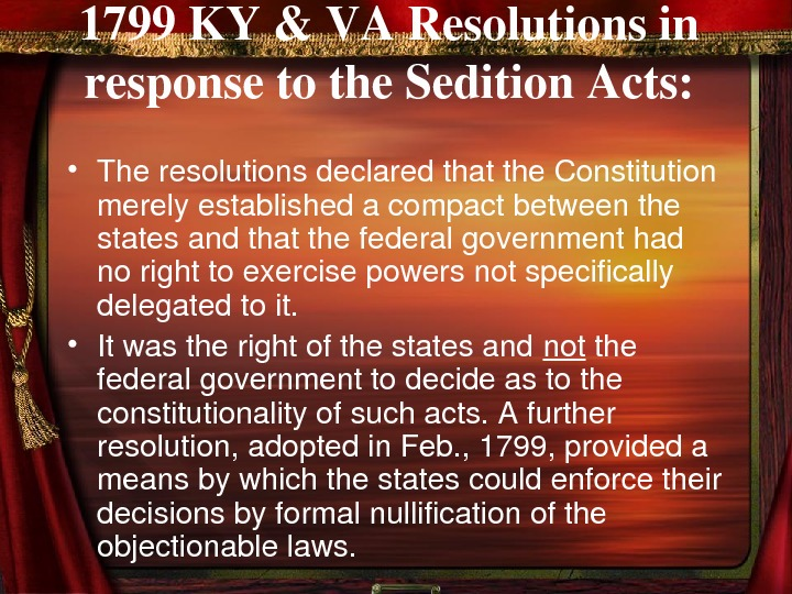 1799 KY&VAResolutionsin responsetothe. Sedition. Acts:  • Theresolutionsdeclaredthatthe. Constitution merelyestablishedacompactbetweenthe statesandthatthefederalgovernmenthad norighttoexercisepowersnotspecifically delegatedtoit.