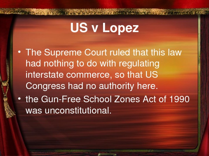 USv. Lopez • The. Supreme. Courtruledthatthislaw hadnothingtodowithregulating interstatecommerce, sothat. US Congresshadnoauthorityhere.  • the.