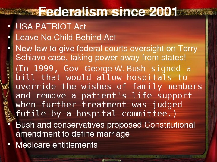 Federalismsince 2001 • USAPATRIOTAct • Leave. No. Child. Behind. Act • Newlawtogivefederalcourtsoversighton. Terry Schiavocase,