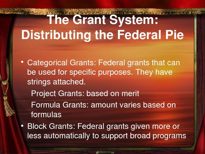 The. Grant. System: Distributingthe. Federal. Pie • Categorical. Grants: Federalgrantsthatcan beusedforspecificpurposes. Theyhave stringsattached. Project.