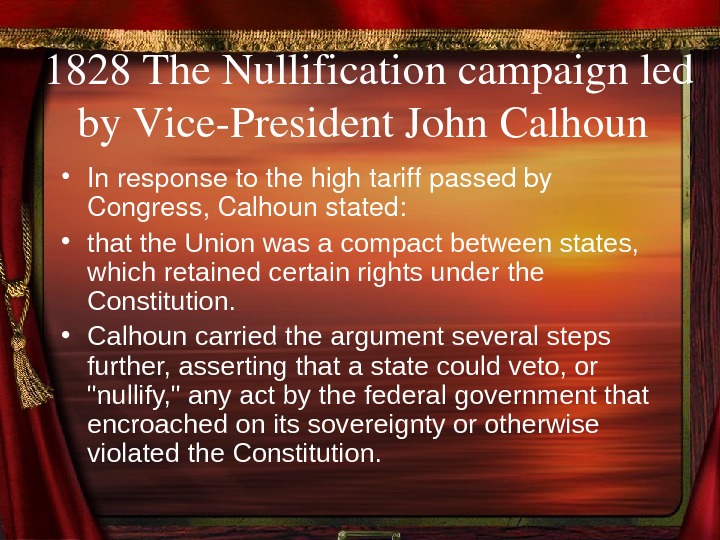 1828 The. Nullificationcampaignled by. Vice. President. John. Calhoun • Inresponsetothehightariffpassedby Congress, Calhounstated:  •