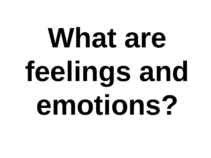 What are feelings and emotions?