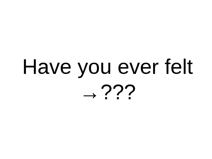 Have you ever felt → ? ? ?