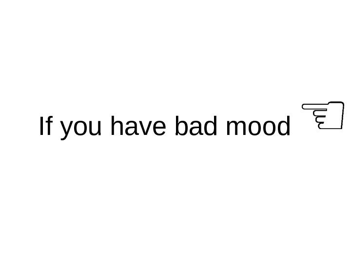 If you have bad mood