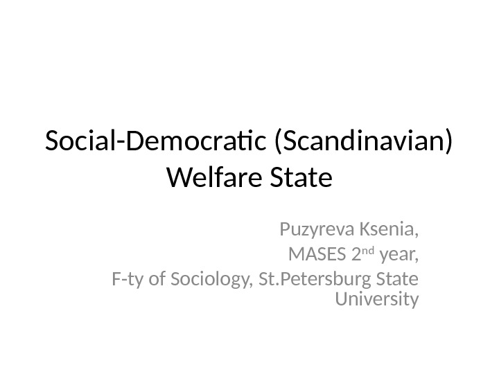 Social-Democratic (Scandinavian) Welfare State Puzyreva Ksenia, MASES 2 nd year, F-ty of Sociology, St. Petersburg State