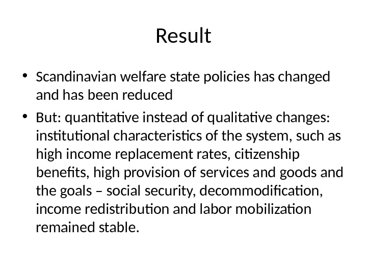 Result • Scandinavian welfare state policies has changed and has been reduced  • But: quantitative