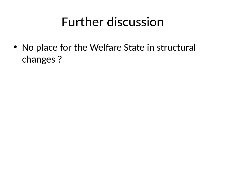 Further discussion • No place for the Welfare State in structural changes ?
