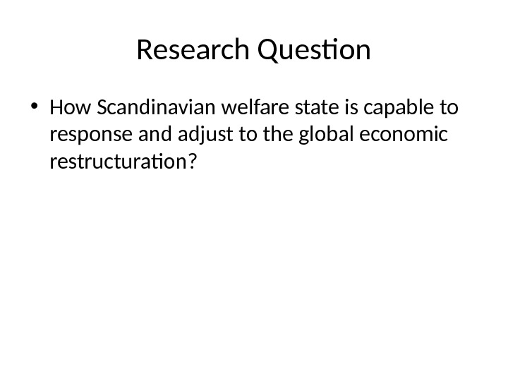 Research Question • How Scandinavian welfare state is capable to response and adjust to the global