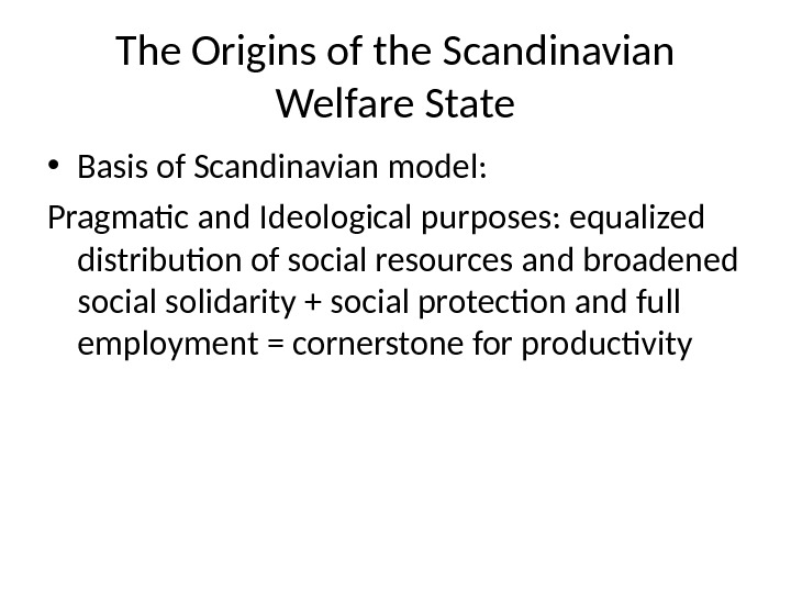 The Origins of the Scandinavian Welfare State • Basis of Scandinavian model: Pragmatic and Ideological purposes: