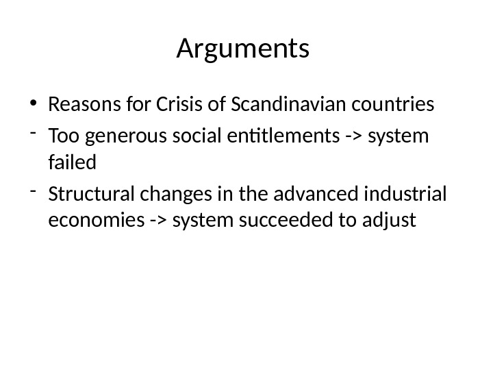 Arguments  • Reasons for Crisis of Scandinavian countries - Too generous social entitlements - system