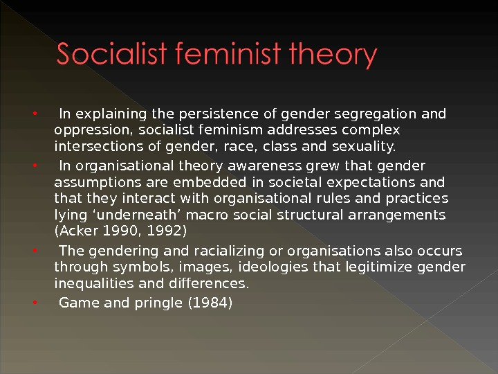 In explaining the persistence of gender segregation and oppression, socialist feminism addresses complex intersections