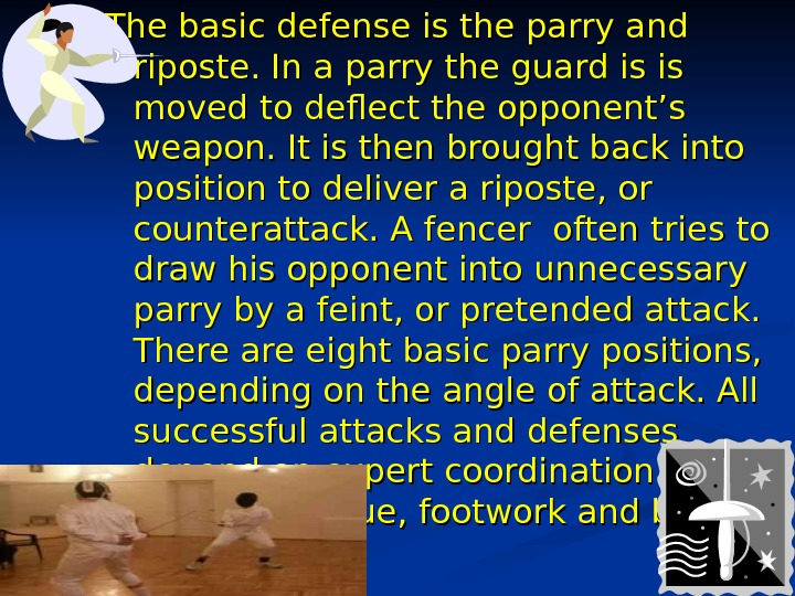The basic defense is the parry and riposte. In a parry the guard is