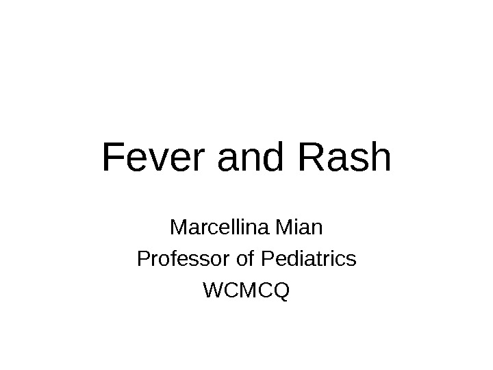 Fever and Rash Marcellina Mian Professor of Pediatrics WCMCQ