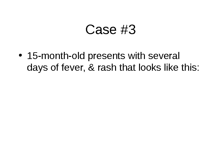 Case #3 • 15 -month-old presents with several days of fever, & rash that looks like