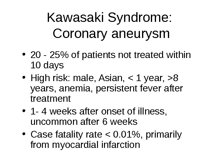 Kawasaki Syndrome:  Coronary aneurysm • 20 - 25 of patients not treated within 10 days